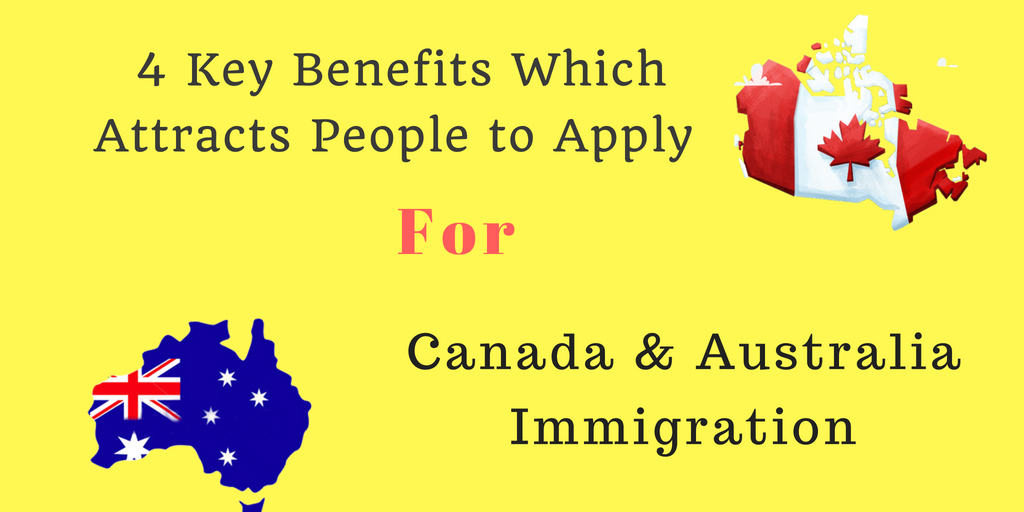 4 Key Benefits Which Attracts People to Apply for Canada & Australia Immigration