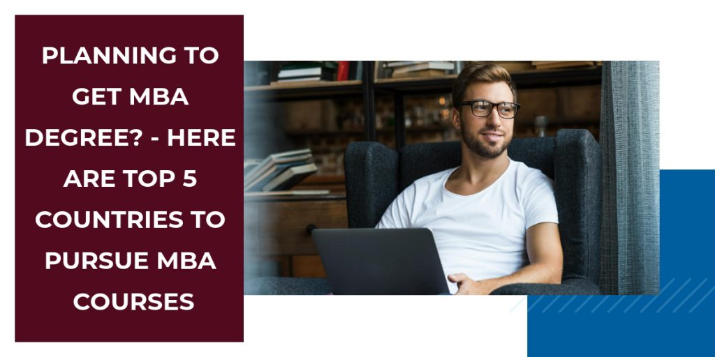 Planning to Get MBA Degree? – Here Are Top 5 Countries To Pursue MBA Courses